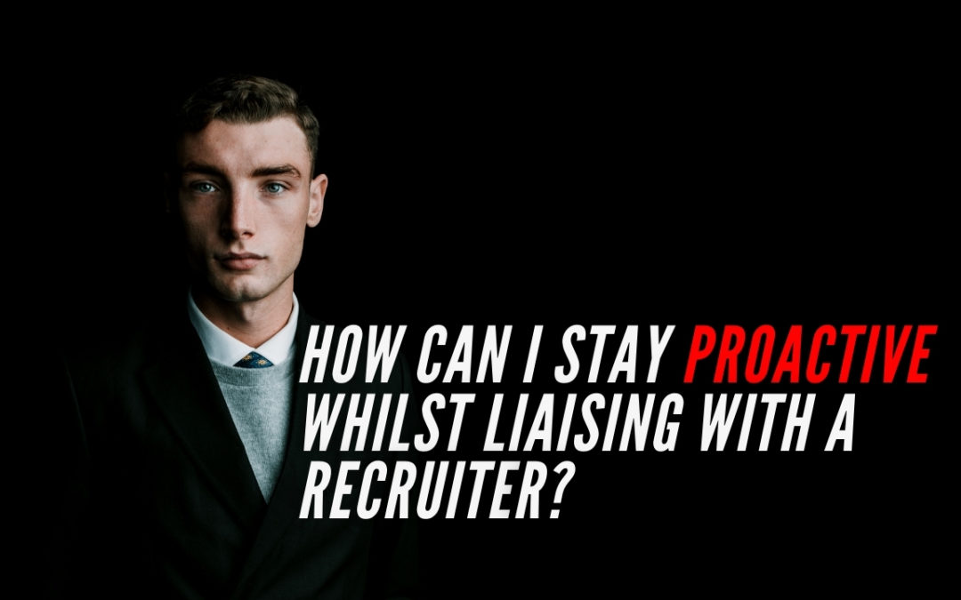 How can I stay proactive whilst liaising with a Recruiter?